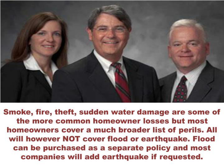 Smoke, fire, theft, sudden water damage are some of the more common homeowner losses but most homeow...