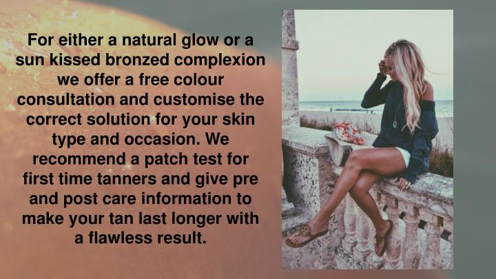For either a natural glow or a sun kissed bronzed complexion we offer a free colour consultation and customise the correct solution for your skin type and occasion. We recommend a patch test for first time tanners and give pre and post care information to make your tan last longer with a flawless result.