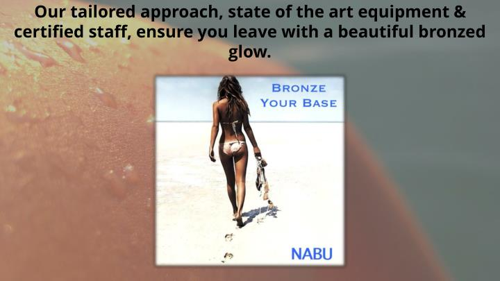 Our tailored approach, state of the art equipment & certified staff, ensure you leave with a beautiful bronzed glow.