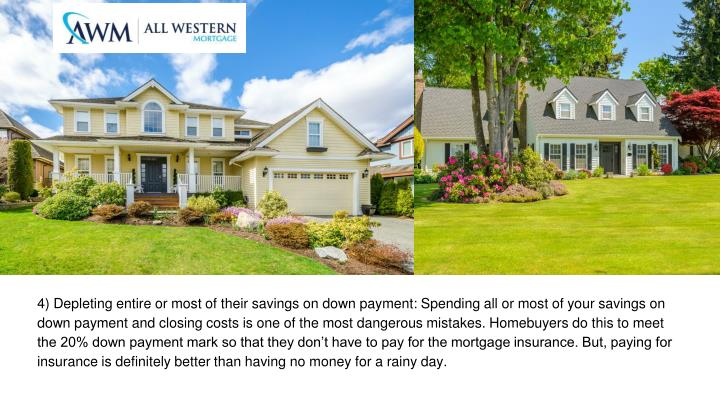 4) Depleting entire or most of their savings on down payment: Spending all or most of your savings on down payment and closing costs is one of the most dangerous mistakes. Homebuyers do this to meet the 20% down payment mark so that they don't have to pay for the mortgage insurance. But, paying for insurance is definitely better than having no money for a rainy day.