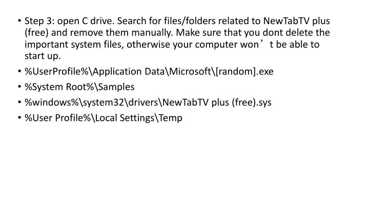 Step 3: open C drive. Search for files/folders related to NewTabTV plus (free) and remove them manually. Make sure that you dont delete the important system files, otherwise your computer won't be able to start up.
