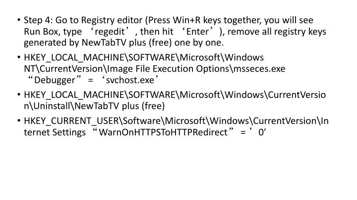 Step 4: Go to Registry editor (Press Win+R keys together, you will see Run Box, type 'regedit', then hit 'Enter'), remove all registry keys generated by NewTabTV plus (free) one by one.