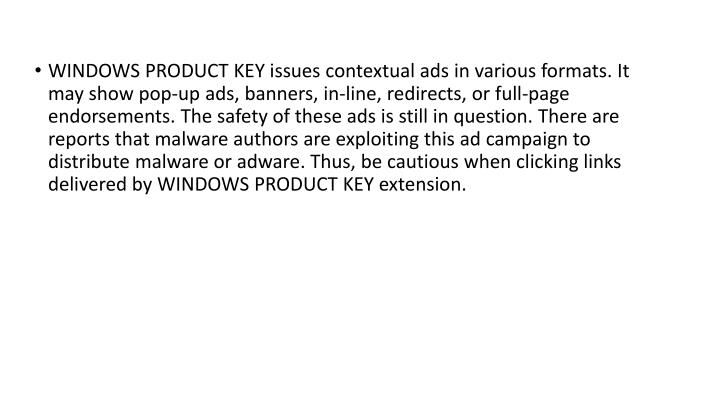 WINDOWS PRODUCT KEY issues contextual ads in various formats. It may show pop-up ads, banners, in-line, redirects, or full-page endorsements. The safety of these ads is still in question. There are reports that malware authors are exploiting this ad campaign to distribute malware or adware. Thus, be cautious when clicking links delivered by WINDOWS PRODUCT KEY extension.