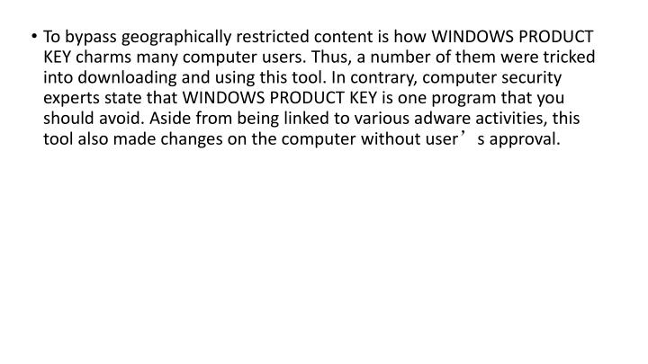 To bypass geographically restricted content is how WINDOWS PRODUCT KEY charms many computer users. Thus, a number of them were tricked into downloading and using this tool. In contrary, computer security experts state that WINDOWS PRODUCT KEY is one program that you should avoid. Aside from being linked to various adware activities, this tool also made changes on the computer without user's approval.
