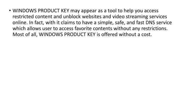 WINDOWS PRODUCT KEY may appear as a tool to help you access restricted content and unblock websites and video streaming services online. In fact, with it claims to have a simple, safe, and fast DNS service which allows user to access favorite contents without any restrictions. Most of all, WINDOWS PRODUCT KEY is offered without a cost.