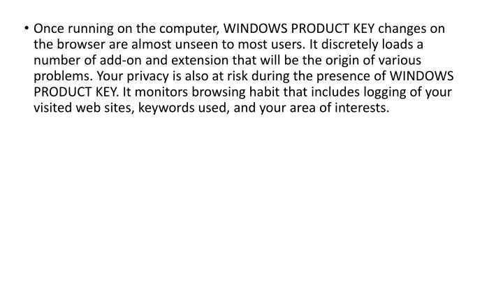 Once running on the computer, WINDOWS PRODUCT KEY changes on the browser are almost unseen to most users. It discretely loads a number of add-on and extension that will be the origin of various problems. Your privacy is also at risk during the presence of WINDOWS PRODUCT KEY. It monitors browsing habit that includes logging of your visited web sites, keywords used, and your area of interests.