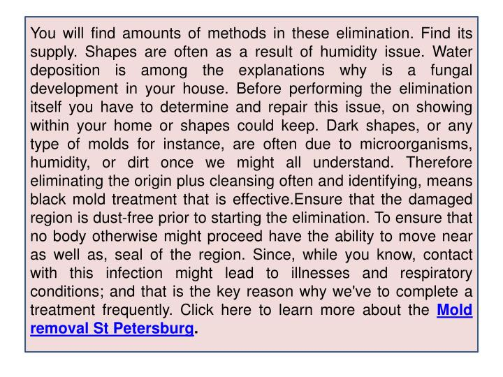 You will find amounts of methods in these elimination. Find its supply. Shapes are often as a result of humidity issue. Water deposition is among the explanations why is a fungal development in your house. Before performing the elimination itself you have to determine and repair this issue, on showing within your home or shapes could keep. Dark shapes, or any type of molds for instance, are often due to microorganisms, humidity, or dirt once we might all understand. Therefore eliminating the origin plus cleansing often and identifying, means black mold treatment that is