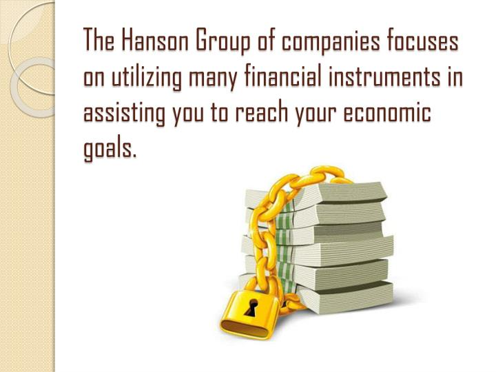 The Hanson Group of companies focuses on utilizing many financial instruments in assisting you to reach your economic goals.