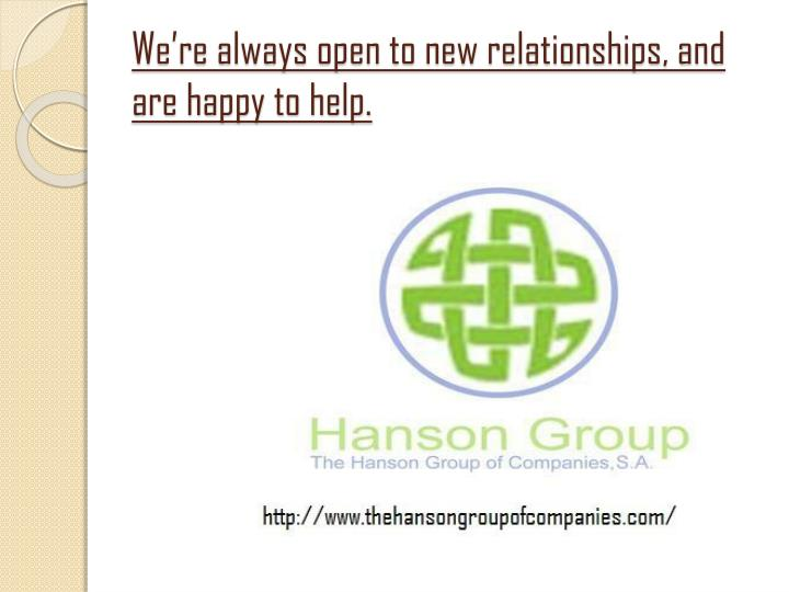 We're always open to new relationships, and are happy to help.