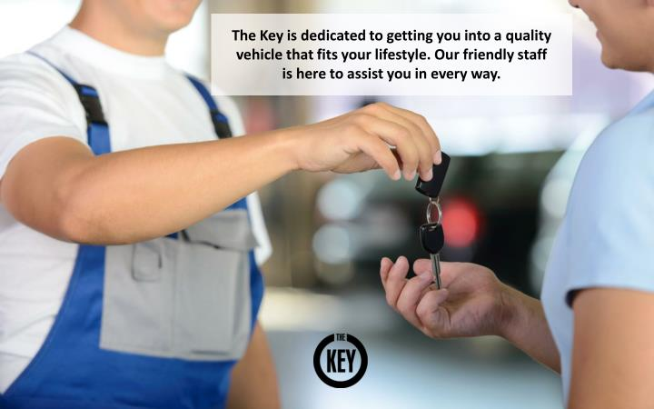 The Key is dedicated to getting you into a quality vehicle that fits your lifestyle. Our friendly staff is here to assist you in every way.