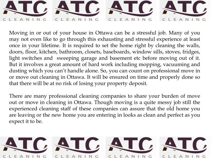 Moving in or out of your house in Ottawa can be a stressful job. Many of you may not even like to go through this exhausting and stressful experience at least once in your lifetime. It is required to set the home right by cleaning the walls, doors, floor, kitchen, bathroom, closets, baseboards, window sills, stoves, fridges, light switches and  sweeping garage and basement etc before moving out of it. But it involves a great amount of hard work including mopping, vacuuming and dusting which you can't handle alone. So, you can count on professional move in or move out cleaning in Ottawa. It will be ensured on time and properly done so that there will be at no risk of losing your property deposit.