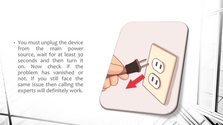 You must unplug the device from the main power source, wait for at least 30 seconds and then turn it on. Now check if the problem has vanished or not. If you still face the same issue then calling the experts will definitely work.