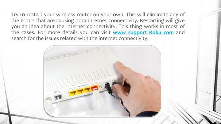 Try to restart your wireless router on your own. This will eliminate any of the errors that are causing poor internet connectivity. Restarting will give you an idea about the internet connectivity. This thing works in most of the cases. For more details you can visit