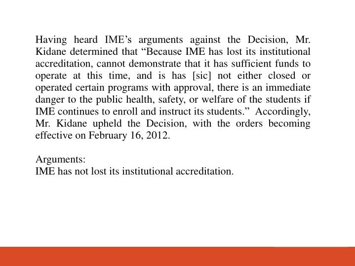 Having heard IMEs arguments against the Decision, Mr. Kidane determined that Because IME has lost its institutional accreditation, cannot demonstrate that it has sufficient funds to operate at this time, and is has [sic] not either closed or operated certain programs with approval, there is an immediate danger to the public health, safety, or welfare of the students if IME continues to enroll and instruct its students.  Accordingly, Mr. Kidane upheld the Decision, with the orders becoming effective on February 16, 2012.
