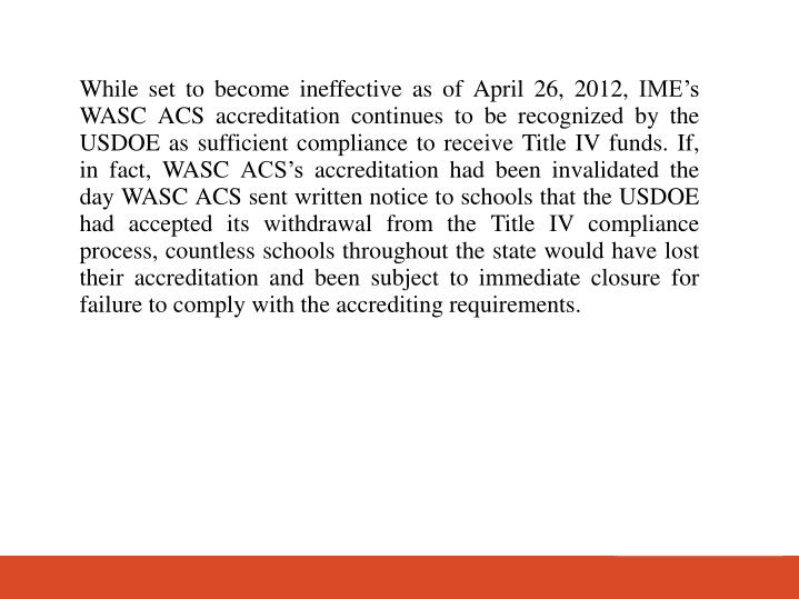 While set to become ineffective as of April 26, 2012, IMEs WASC ACS accreditation continues to be recognized by the USDOE as sufficient compliance to receive Title IV funds. If, in fact, WASC ACSs accreditation had been invalidated the day WASC ACS sent written notice to schools that the USDOE had accepted its withdrawal from the Title IV compliance process, countless schools throughout the state would have lost their accreditation and been subject to immediate closure for failure to comply with the accrediting requirements.
