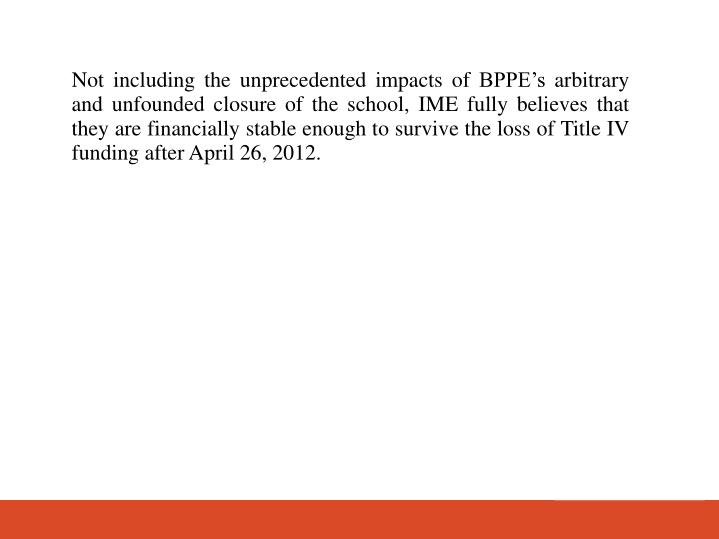 Not including the unprecedented impacts of BPPEs arbitrary and unfounded closure of the school, IME fully believes that they are financially stable enough to survive the loss of Title IV funding after April 26, 2012.