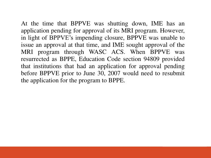 At the time that BPPVE was shutting down, IME has an application pending for approval of its MRI program. However, in light of BPPVEs impending closure, BPPVE was unable to issue an approval at that time, and IME sought approval of the MRI program through WASC ACS. When BPPVE was resurrected as BPPE, Education Code section 94809 provided that institutions that had an application for approval pending before BPPVE prior to June 30, 2007 would need to resubmit the application for the program to BPPE.
