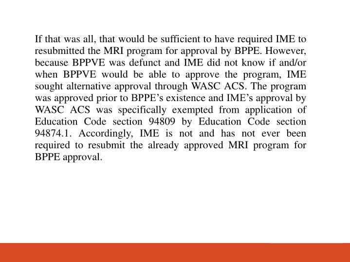 If that was all, that would be sufficient to have required IME to resubmitted the MRI program for approval by BPPE. However, because BPPVE was defunct and IME did not know if and/or when BPPVE would be able to approve the program, IME sought alternative approval through WASC ACS. The program was approved prior to BPPEs existence and IMEs approval by WASC ACS was specifically exempted from application of Education Code section 94809 by Education Code section 94874.1. Accordingly, IME is not and has not ever been required to resubmit the already approved MRI program for BPPE approval.