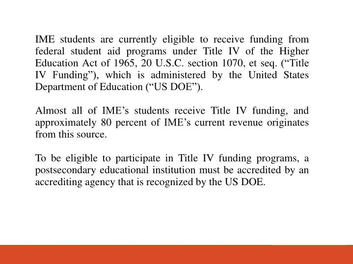 IME students are currently eligible to receive funding from federal student aid programs under Title IV of the Higher Education Act of 1965, 20 U.S.C. section 1070, et seq. (Title IV Funding), which is administered by the United States Department of Education (US DOE).