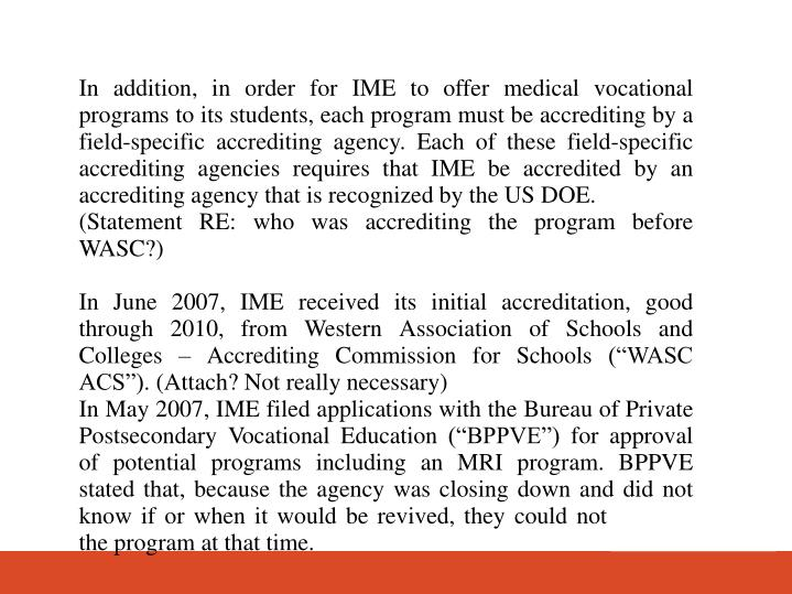 In addition, in order for IME to offer medical vocational programs to its students, each program must be accrediting by a field-specific accrediting agency. Each of these field-specific accrediting agencies requires that IME be accredited by an accrediting agency that is recognized by the US DOE.