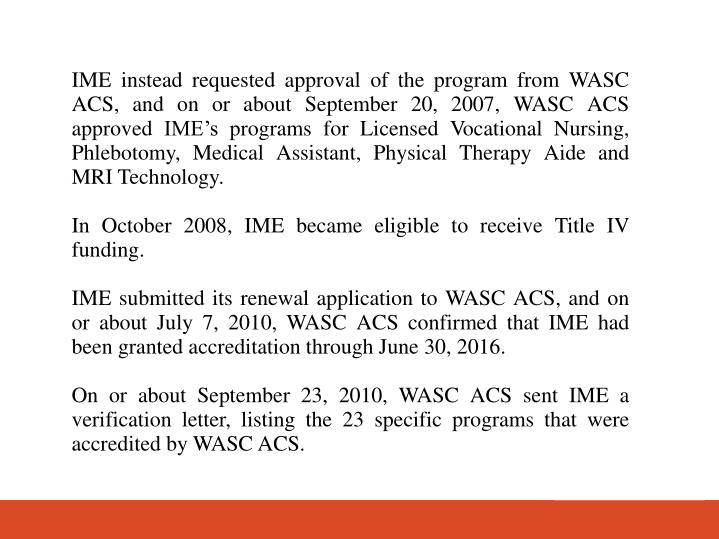 IME instead requested approval of the program from WASC ACS, and on or about September 20, 2007, WASC ACS approved IMEs programs for Licensed Vocational Nursing, Phlebotomy, Medical Assistant, Physical Therapy Aide and MRI Technology.