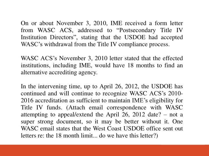 On or about November 3, 2010, IME received a form letter from WASC ACS, addressed to Postsecondary Title IV Institution Directors, stating that the USDOE had accepted WASCs withdrawal from the Title IV compliance process.