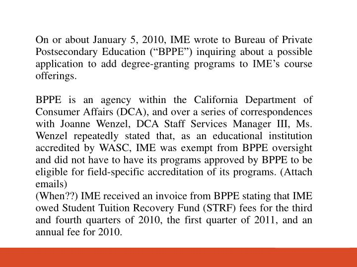 On or about January 5, 2010, IME wrote to Bureau of Private Postsecondary Education (BPPE) inquiring about a possible application to add degree-granting programs to IMEs course offerings.