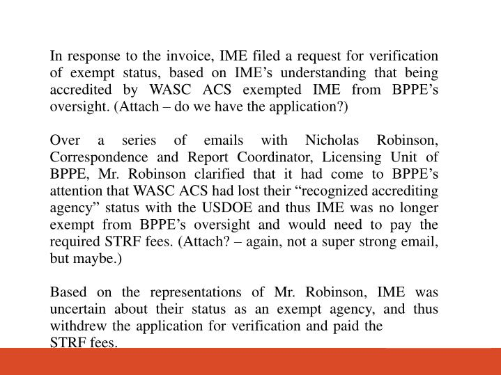 In response to the invoice, IME filed a request for verification of exempt status, based on IMEs understanding that being accredited by WASC ACS exempted IME from BPPEs oversight. (Attach  do we have the application?)