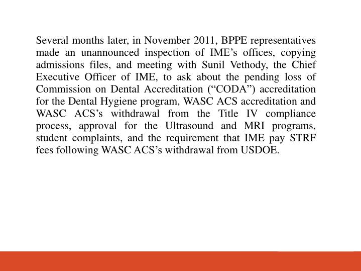 Several months later, in November 2011, BPPE representatives made an unannounced inspection of IMEs offices, copying admissions files, and meeting with Sunil Vethody, the Chief Executive Officer of IME, to ask about the pending loss of Commission on Dental Accreditation (CODA) accreditation for the Dental Hygiene program, WASC ACS accreditation and WASC ACSs withdrawal from the Title IV compliance process, approval for the Ultrasound and MRI programs, student complaints, and the requirement that IME pay STRF fees following WASC ACSs withdrawal from USDOE.