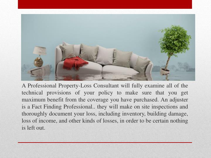 A Professional Property-Loss Consultant will fully examine all of the technical provisions of your p...