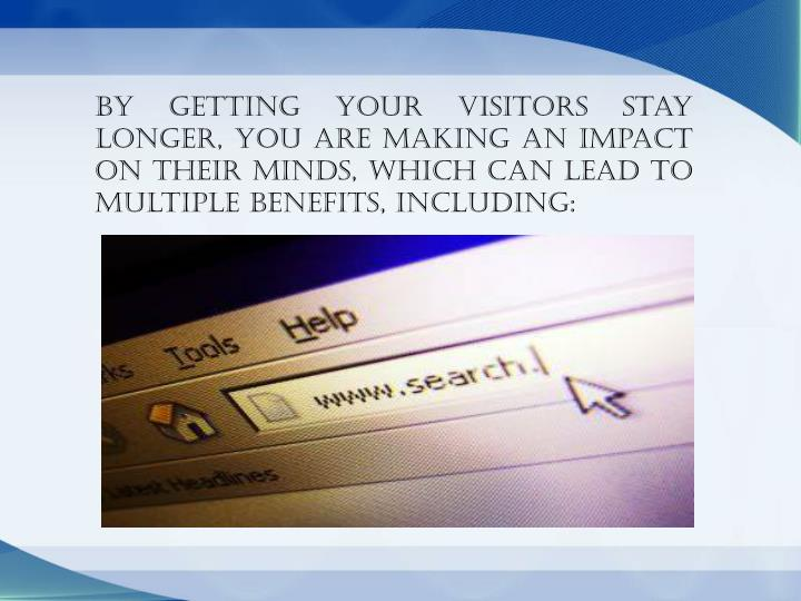 By getting your visitors stay longer, you are making an impact on their minds, which can lead to multiple benefits, including: