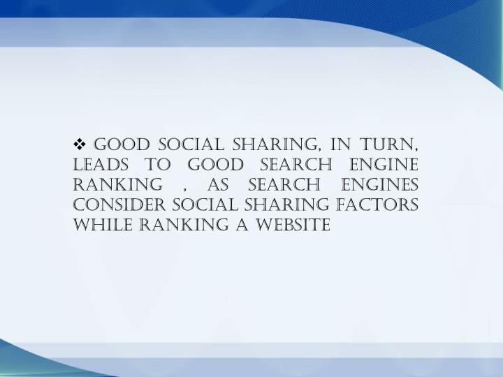 Good social sharing, in turn, leads to good search engine ranking , as search engines consider social sharing factors while ranking a website