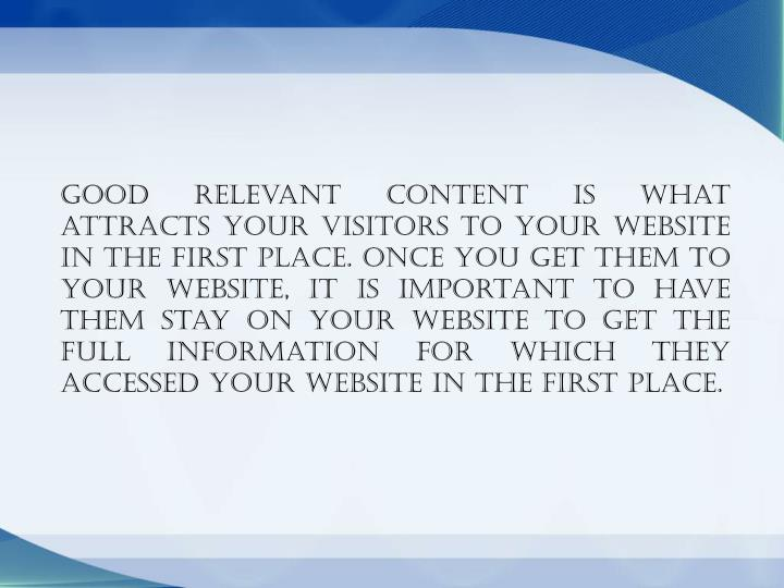Good relevant content is what attracts your visitors to your website in the first place. Once you get them to your website, it is important to have them stay on your website to get the full information for which they accessed your website in the first place.