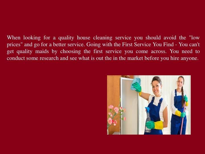 "When looking for a quality house cleaning service you should avoid the ""low prices"" and go for a better service. Going with the First Service You Find - You can't get quality maids by choosing the first service you come across. You need to conduct some research and see what is out the in the market before you hire anyone."