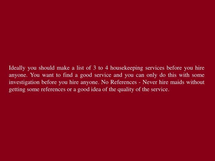Ideally you should make a list of 3 to 4 housekeeping services before you hire anyone. You want to find a good service and you can only do this with some investigation before you hire anyone. No References - Never hire maids without getting some references or a good idea of the quality of the service.
