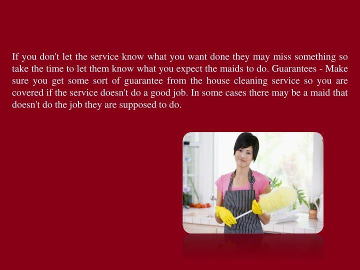 If you don't let the service know what you want done they may miss something so take the time to let them know what you expect the maids to do. Guarantees - Make sure you get some sort of guarantee from the house cleaning service so you are covered if the service doesn't do a good job. In some cases there may be a maid that doesn't do the job they are supposed to do.