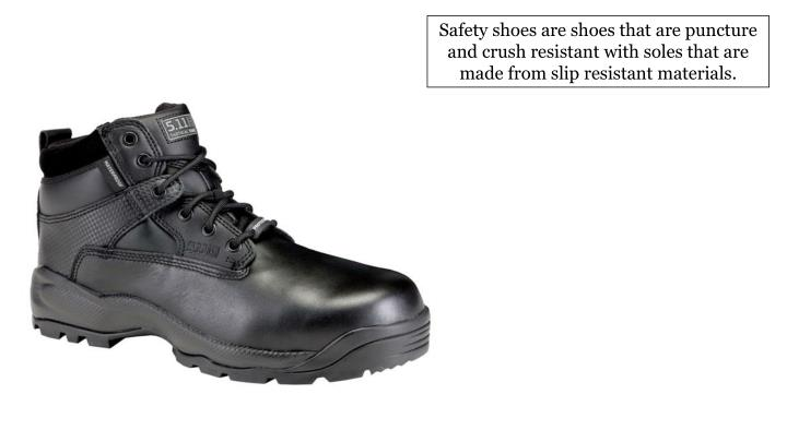 Safety shoes are shoes that are puncture and crush resistant with soles that are made from slip resistant materials.