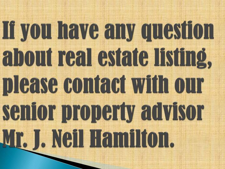 If you have any question about real estate listing, please contact with our senior property advisor Mr. J. Neil Hamilton.