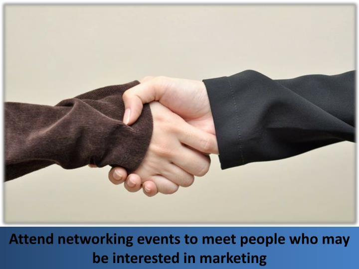 Attend networking events to meet people who may be interested in marketing