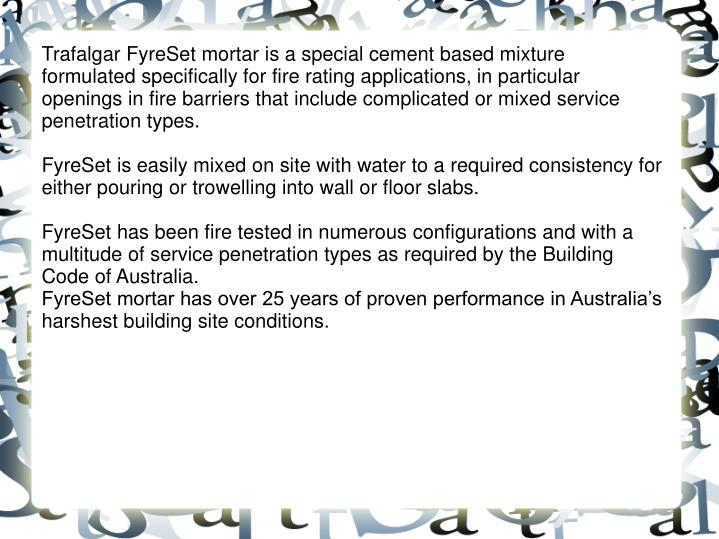 Trafalgar FyreSet mortar is a special cement based mixture formulated specifically for fire rating applications, in particular openings in fire barriers that include complicated or mixed service penetration types.