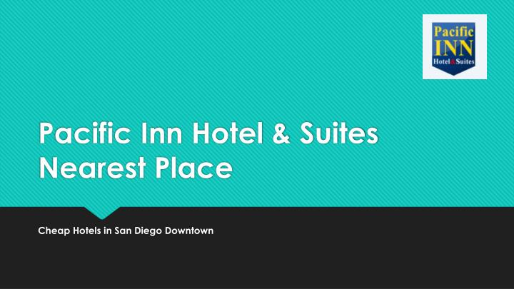 Pacific inn hotel suites nearest place
