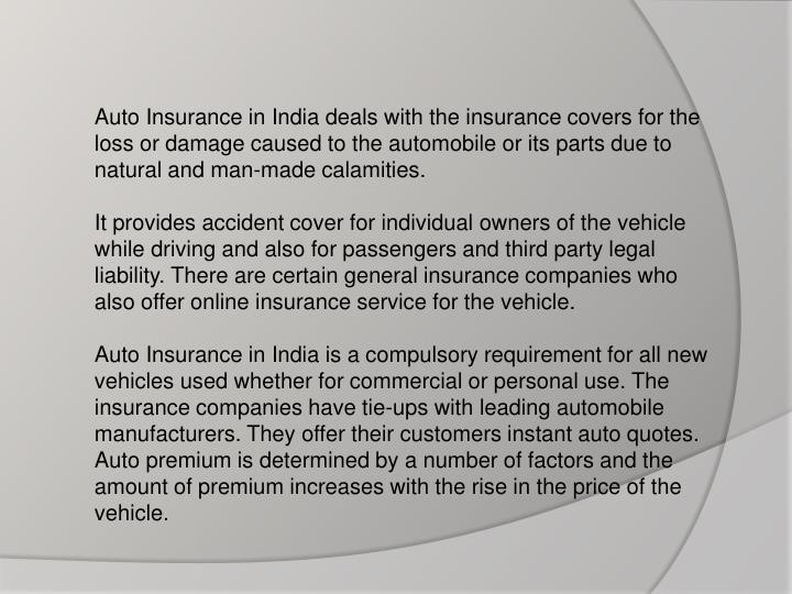 Auto Insurance in India deals with the insurance covers for the loss or damage caused to the automobile or its parts due to natural and man-made calamities.