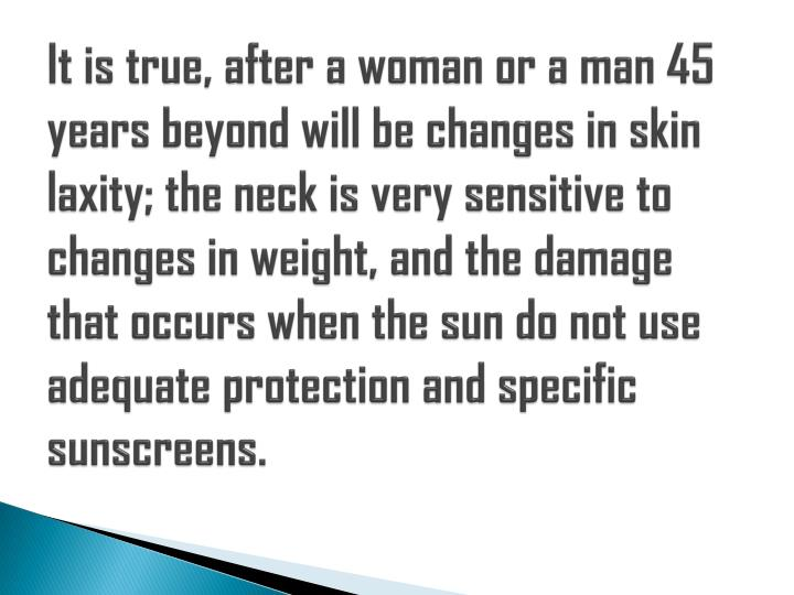 It is true, after a woman or a man 45 years beyond will be changes in skin laxity; the neck is very ...