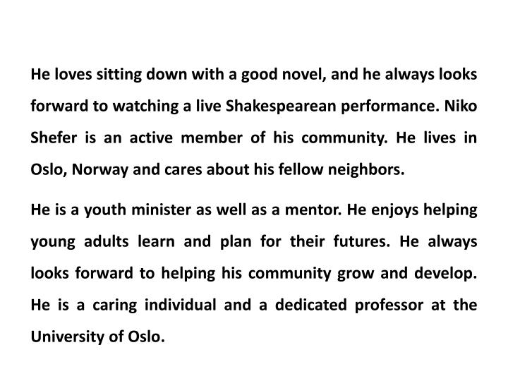 He loves sitting down with a good novel, and he always looks forward to watching a live Shakespearean performance. Niko Shefer is an active member of his community. He lives in Oslo, Norway and cares about his fellow neighbors.