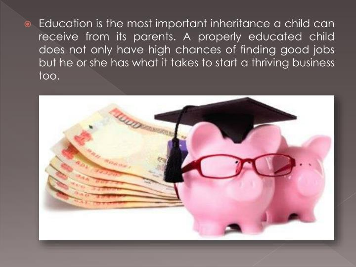 Education is the most important inheritance a child can receive from its parents. A properly educated child does not only have high chances of finding good jobs but he or she has what it takes to start a thriving business too.