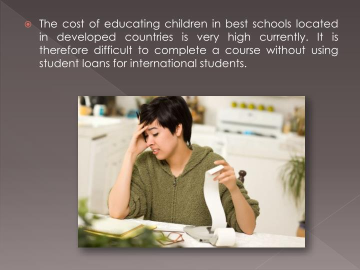 The cost of educating children in best schools located in developed countries is very high currently. It is therefore difficult to complete a course without using student loans for international students.