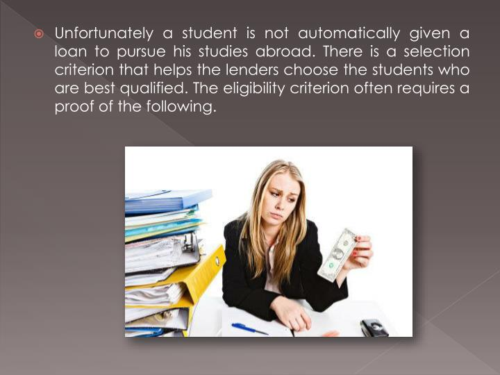 Unfortunately a student is not automatically given a loan to pursue his studies abroad. There is a selection criterion that helps the lenders choose the students who are best qualified. The eligibility criterion often requires a proof of the following.