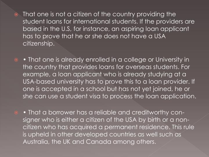 That one is not a citizen of the country providing the student loans for international students. If the providers are based in the U.S, for instance, an aspiring loan applicant has to prove that he or she does not have a USA citizenship