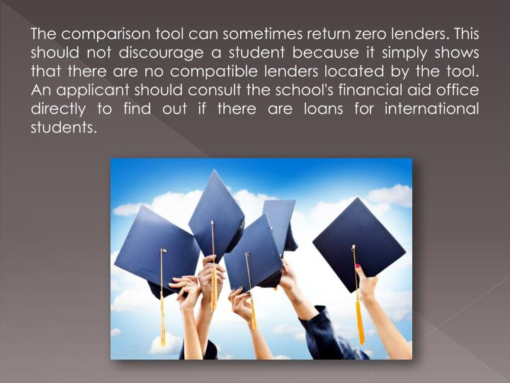 The comparison tool can sometimes return zero lenders. This should not discourage a student because it simply shows that there are no compatible lenders located by the tool. An applicant should consult the school's financial aid office directly to find out if there are loans for international students.