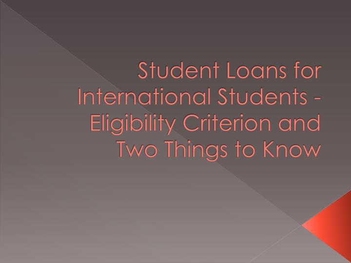 Student Loans for International Students - Eligibility Criterion and Two Things to
